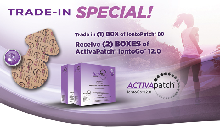 Trade-in Special! Trade in 1 box of IontoPatch 80, receive 2 boxes of ActivaPatch 12.0